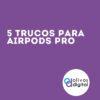 5 trucos para Airpods pro